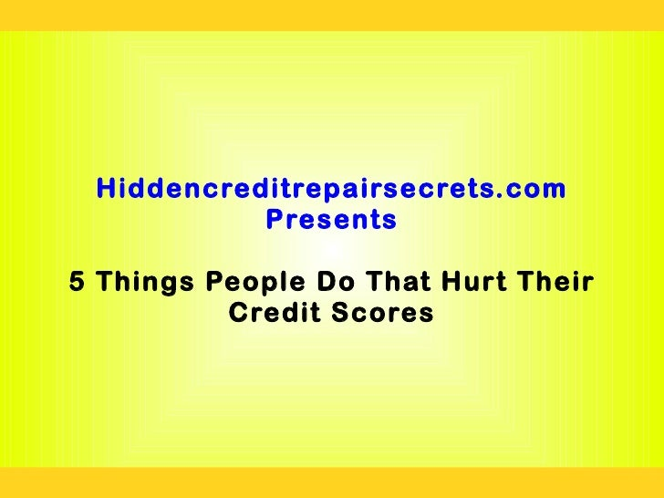 Hiddencreditrepairsecrets.com           Presents5 Things People Do That Hurt Their          Credit Scores