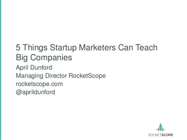 5 Things Startup Marketers Can TeachBig CompaniesApril DunfordManaging Director RocketScoperocketscope.com@aprildunford