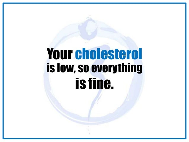 Your cholesterol  is low, so everything  is fine.