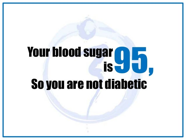 Your blood sugar  is95,  So you are not diabetic