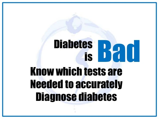Diabetes  is Bad  Know which tests are  Needed to accurately  Diagnose diabetes