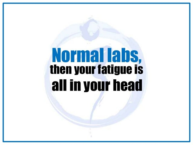 Normal labs,  then your fatigue is  all in your head