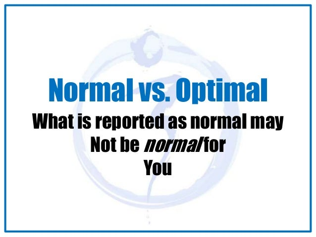 Normal vs. Optimal  What is reported as normal may  Not be normal for  You