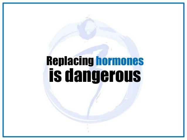 Replacing hormones  is dangerous