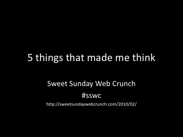 5 things that mademethink<br />Sweet Sunday Web Crunch<br />#sswc<br />http://sweetsundaywebcrunch.com/2010/02/<br />