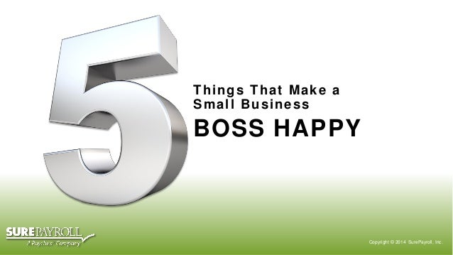 Things That Make a Small Business  BOSS HAPPY  Copyright © 2014 SurePayroll, Inc.