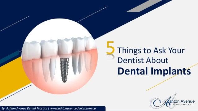 Things to Ask Your Dentist About Dental Implants 5 By: Ashton Avenue Dental Practice | www.ashtonavenuedental.com.au
