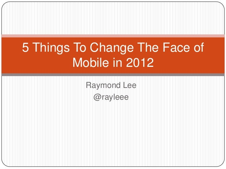 5 Things To Change The Face of         Mobile in 2012          Raymond Lee           @rayleee