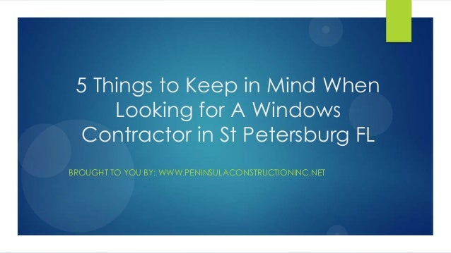 5 Things to Keep in Mind WhenLooking for A WindowsContractor in St Petersburg FLBROUGHT TO YOU BY: WWW.PENINSULACONSTRUCTI...