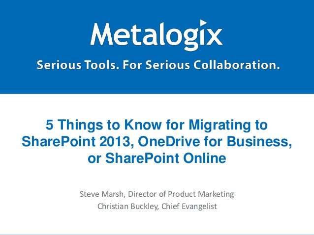 5 Things to Know for Migrating to  SharePoint 2013, OneDrive for Business,  or SharePoint Online  Steve Marsh, Director of...
