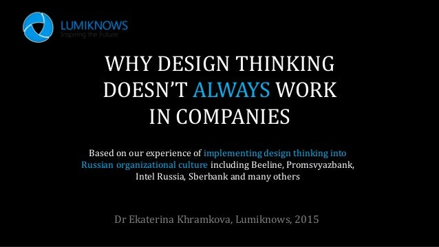 WHY DESIGN THINKING DOESN'T ALWAYS WORK IN COMPANIES Dr Ekaterina Khramkova, Lumiknows, 2015 Based on our experience of im...