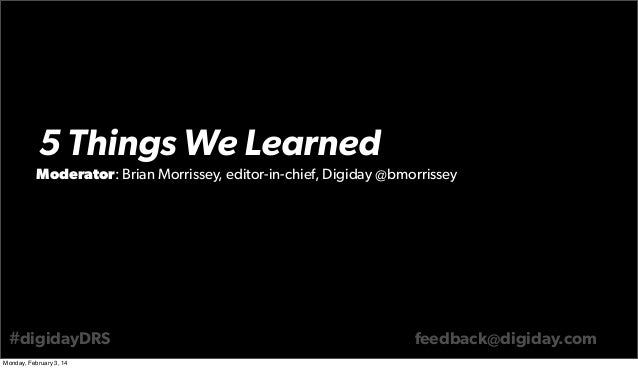 5 Things We Learned Moderator: Brian Morrissey, editor-in-chief, Digiday @bmorrissey  #digidayDRS Monday, February 3, 14  ...