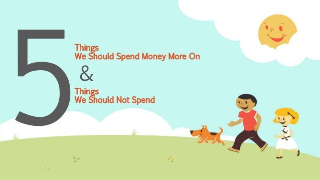 Things We Should Spend Money More On Things We Should Not Spend &