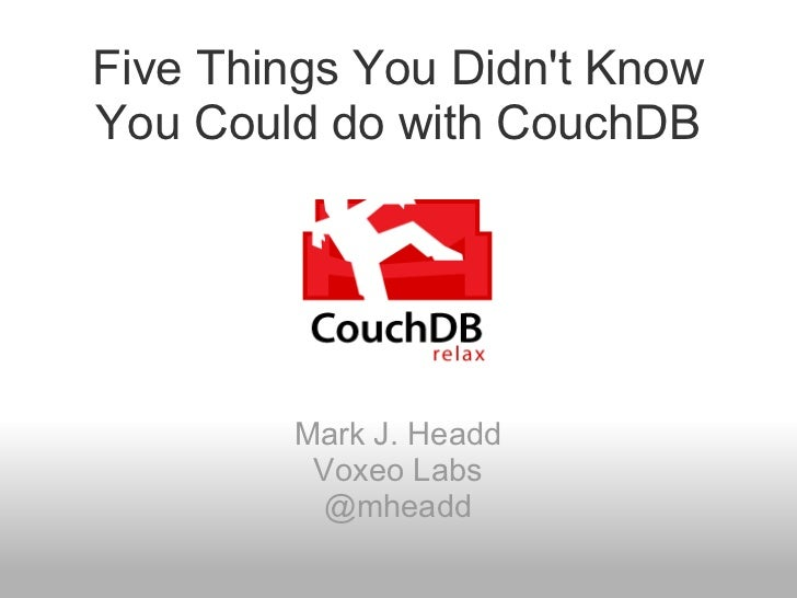 Five Things You Didn't Know You Could do with CouchDB Mark J. Headd Voxeo Labs @mheadd