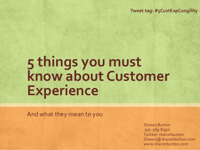 5 things you must know about Customer Experience And what they mean to you Sharon Burton 951-369-8590 Twitter: sharonburto...
