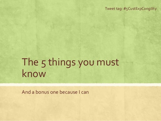 The 5 things you must know And a bonus one because I can Tweet tag: #5CustExpCongility