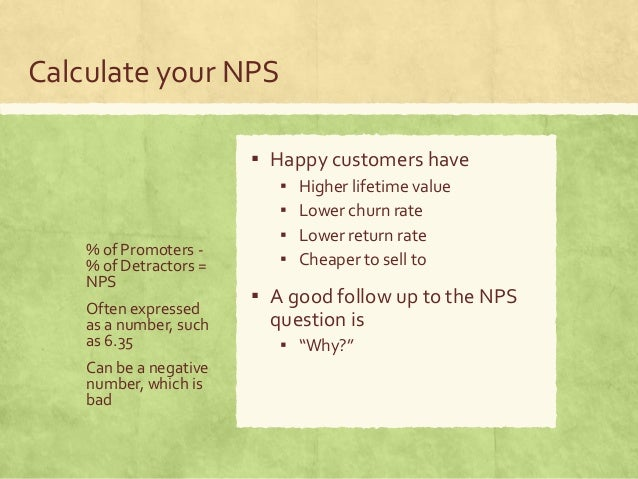 Calculate your NPS % of Promoters - % of Detractors = NPS Often expressed as a number, such as 6.35 Can be a negative numb...