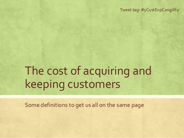 The cost of acquiring and keeping customers Some definitions to get us all on the same page Tweet tag: #5CustExpCongility