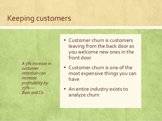 Keeping customers A 5% increase in customer retention can increase profitability by 75% — Bain and Co ▪ Customer churn is ...
