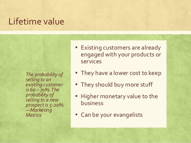 Lifetime value The probability of selling to an existing customer is 60 – 70%.The probability of selling to a new prospect...