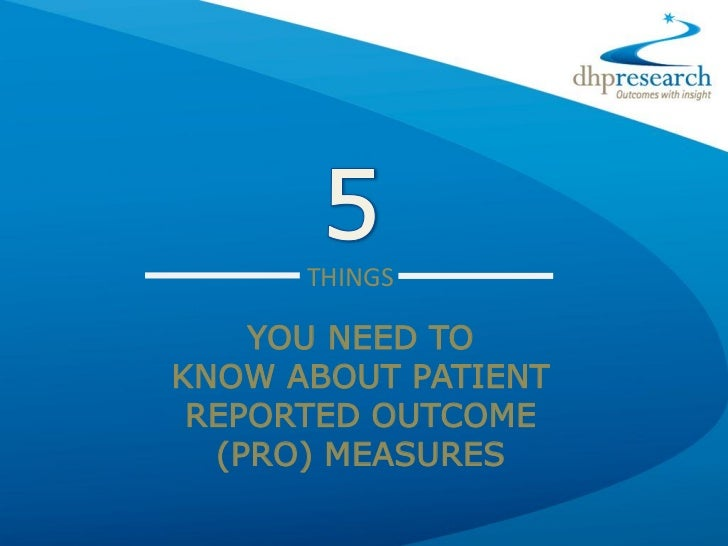 THINGS    YOU NEED TOKNOW ABOUT PATIENT REPORTED OUTCOME  (PRO) MEASURES