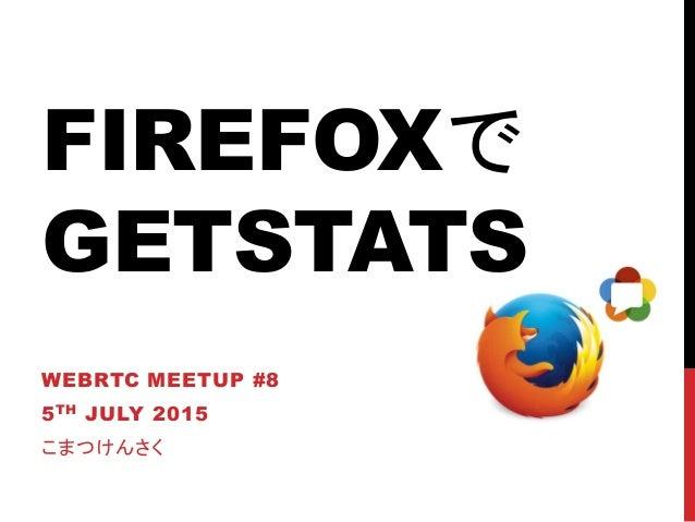 FIREFOXで GETSTATS WEBRTC MEETUP #8 5TH JULY 2015 こまつけんさく