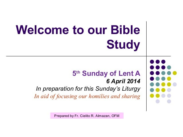 Welcome to our Bible Study 5th Sunday of Lent A 6 April 2014 In preparation for this Sunday's Liturgy In aid of focusing o...