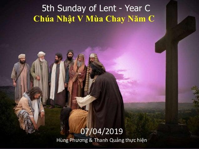 5th Sunday of Lent - Year C Chúa Nhật V Mùa Chay Năm C 07/04/2019 Hùng Phương & Thanh Quảng thực hiện