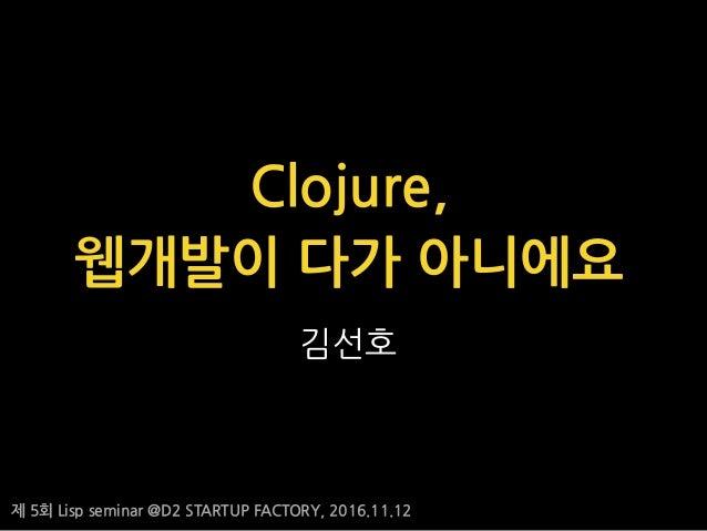 제 5회 Lisp seminar @D2 STARTUP FACTORY, 2016.11.12 김선호 Clojure, 웹개발이 다가 아니에요