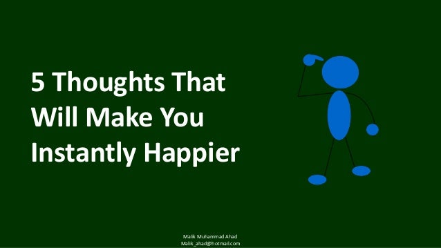 5 Thoughts That Will Make You Instantly Happier Malik Muhammad Ahad Malik_ahad@hotmail.com