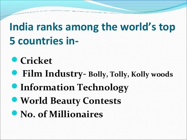 India ranks among the world's top 5 countries in- Cricket  Film Industry- Bolly, Tolly, Kolly woods Information Technol...