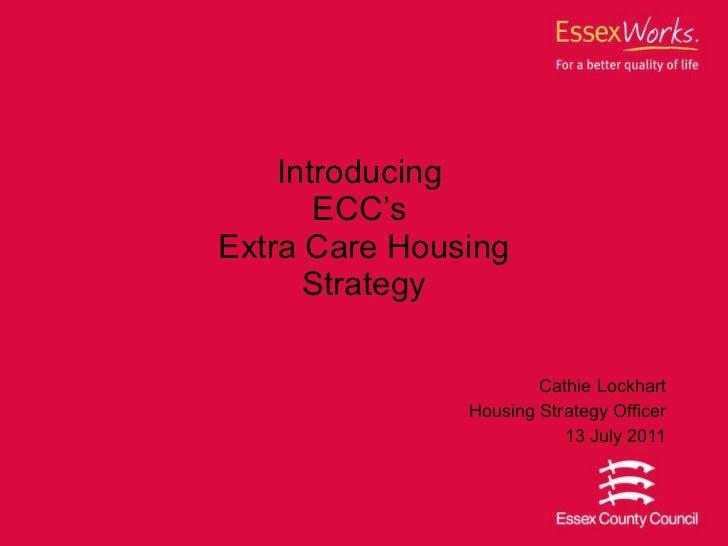 Introducing  ECC's  Extra Care Housing Strategy Cathie Lockhart Housing Strategy Officer 13 July 2011