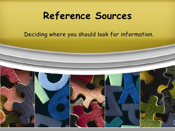Reference Sources Deciding where you should look for information.