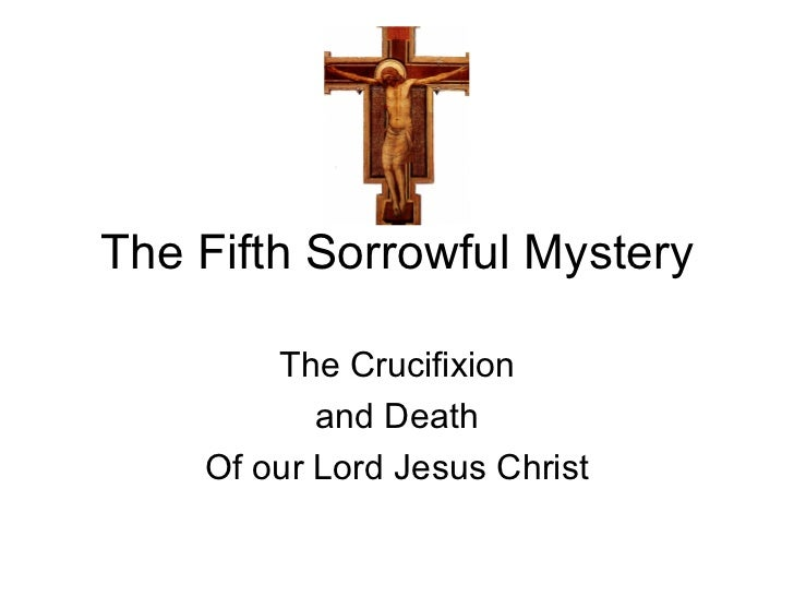 The Fifth Sorrowful Mystery        The Crucifixion           and Death    Of our Lord Jesus Christ