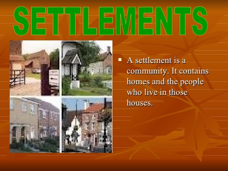    A settlement is a    community. It contains    homes and the people    who live in those    houses.