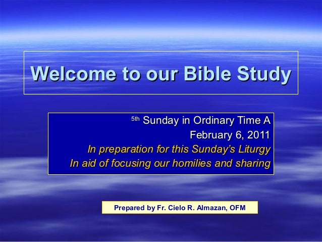 Welcome to our Bible Study Sunday in Ordinary Time A February 6, 2011 In preparation for this Sunday's Liturgy In aid of f...