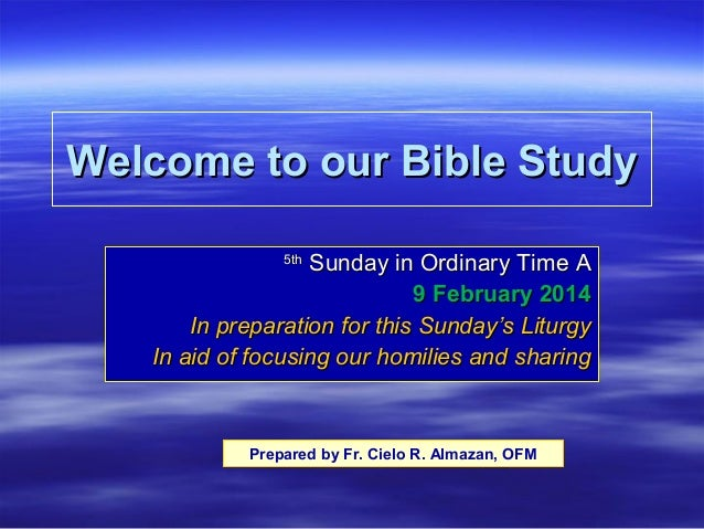 Welcome to our Bible Study Sunday in Ordinary Time A 9 February 2014 In preparation for this Sunday's Liturgy In aid of fo...