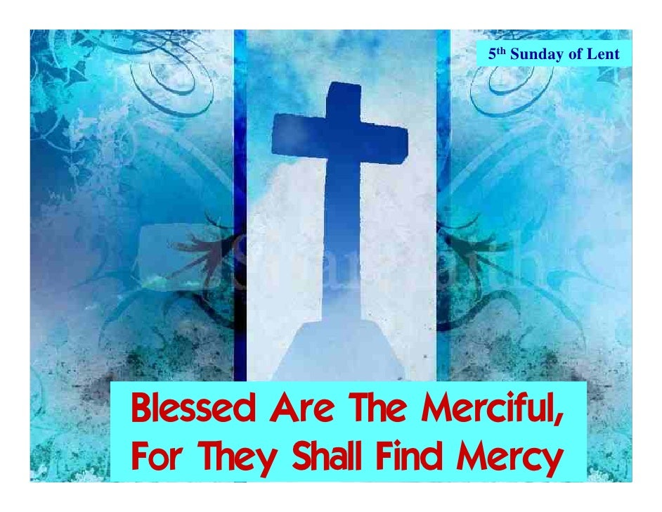 5th Sunday of Lent     Blessed Are The Merciful, For They Shall Find Mercy