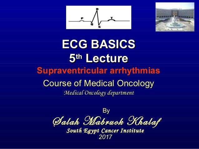 ECG BASICSECG BASICS 55thth LectureLecture Supraventricular arrhythmias By Salah Mabruok Khalaf South Egypt Cancer Institu...