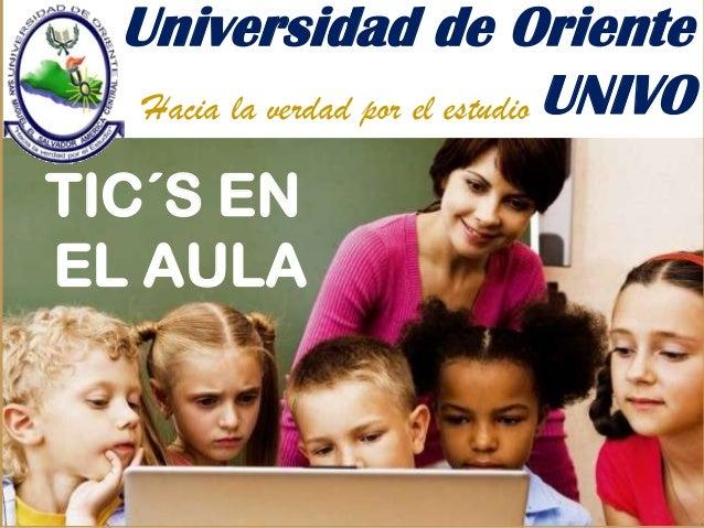 Universidad de Oriente UNIVOHacia la verdad por el estudio TIC´S EN EL AULA