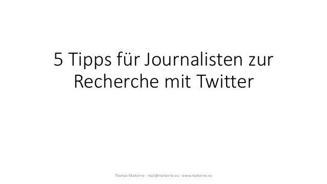 5 Tipps für Journalisten zur Recherche mit Twitter Thomas Matterne - mail@matterne.eu - www.matterne.eu
