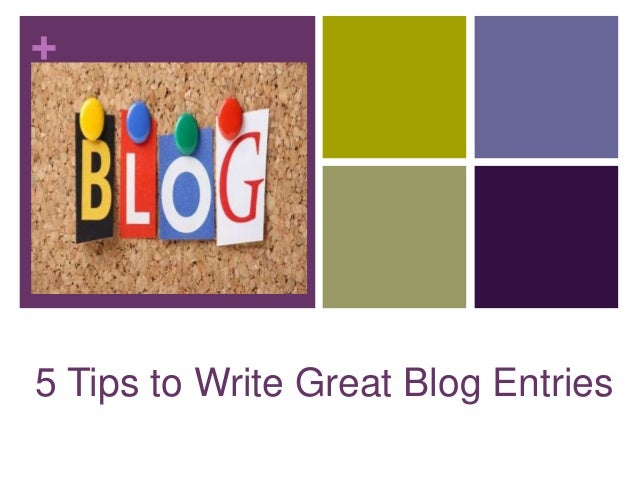 + 5 Tips to Write Great Blog Entries