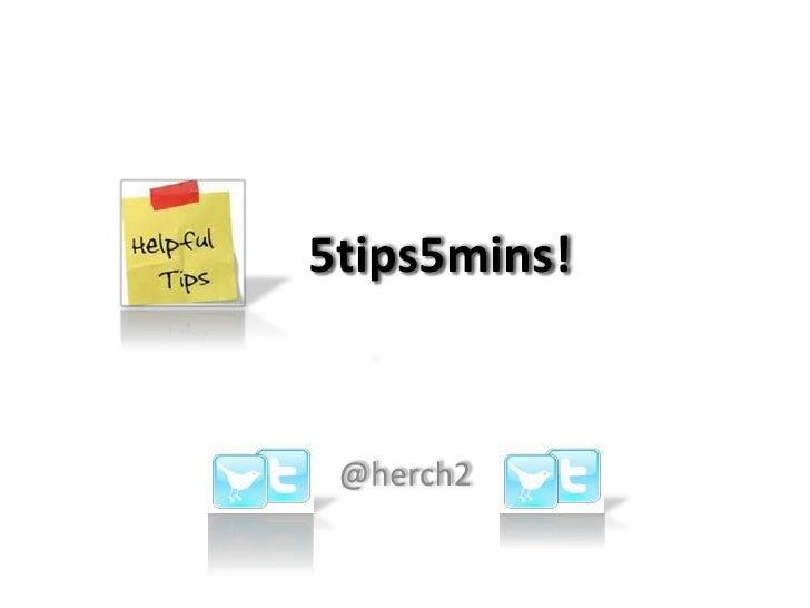 5tips5mins!<br />@herch2<br />