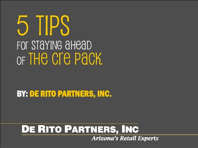 5 TIPS FOR STAYING AHEAD OF THE CRE PACK BY: DE RITO PARTNERS, INC.