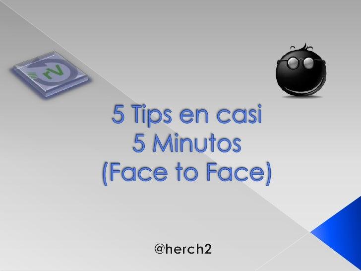 5 Tips en casi 5 Minutos(Face to Face)<br />@herch2<br />