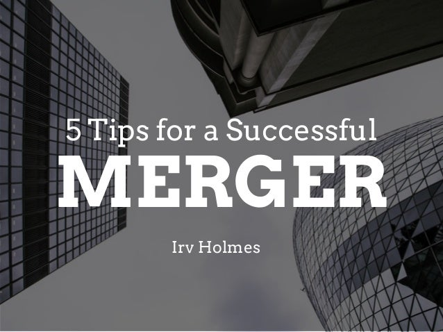 MERGER Irv Holmes 5 Tips for a Successful