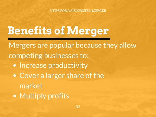 Benefits of Merger 5 TIPS FOR A SUCCESSFUL MERGER 02 Mergers are popular because they allow competing businesses to: Incre...
