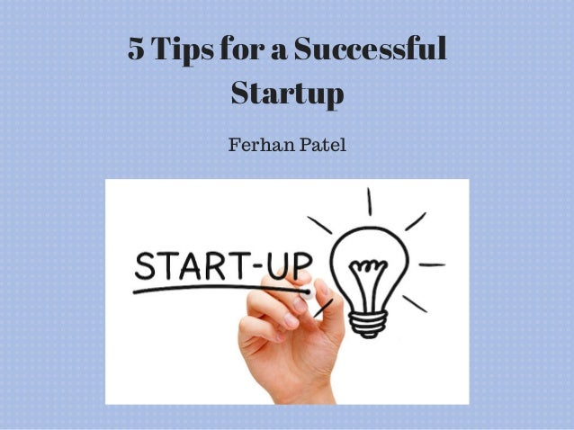 5 Tips for a Successful Startup Ferhan Patel