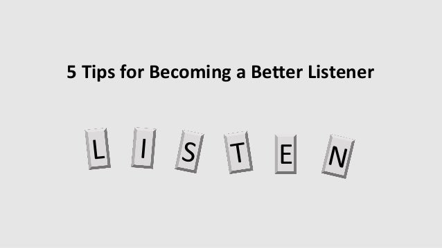 5 Tips for Becoming a Better Listener E