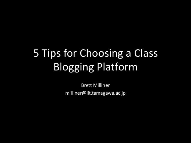 5 Tips for Choosing a Class Blogging Platform Brett Milliner milliner@lit.tamagawa.ac.jp